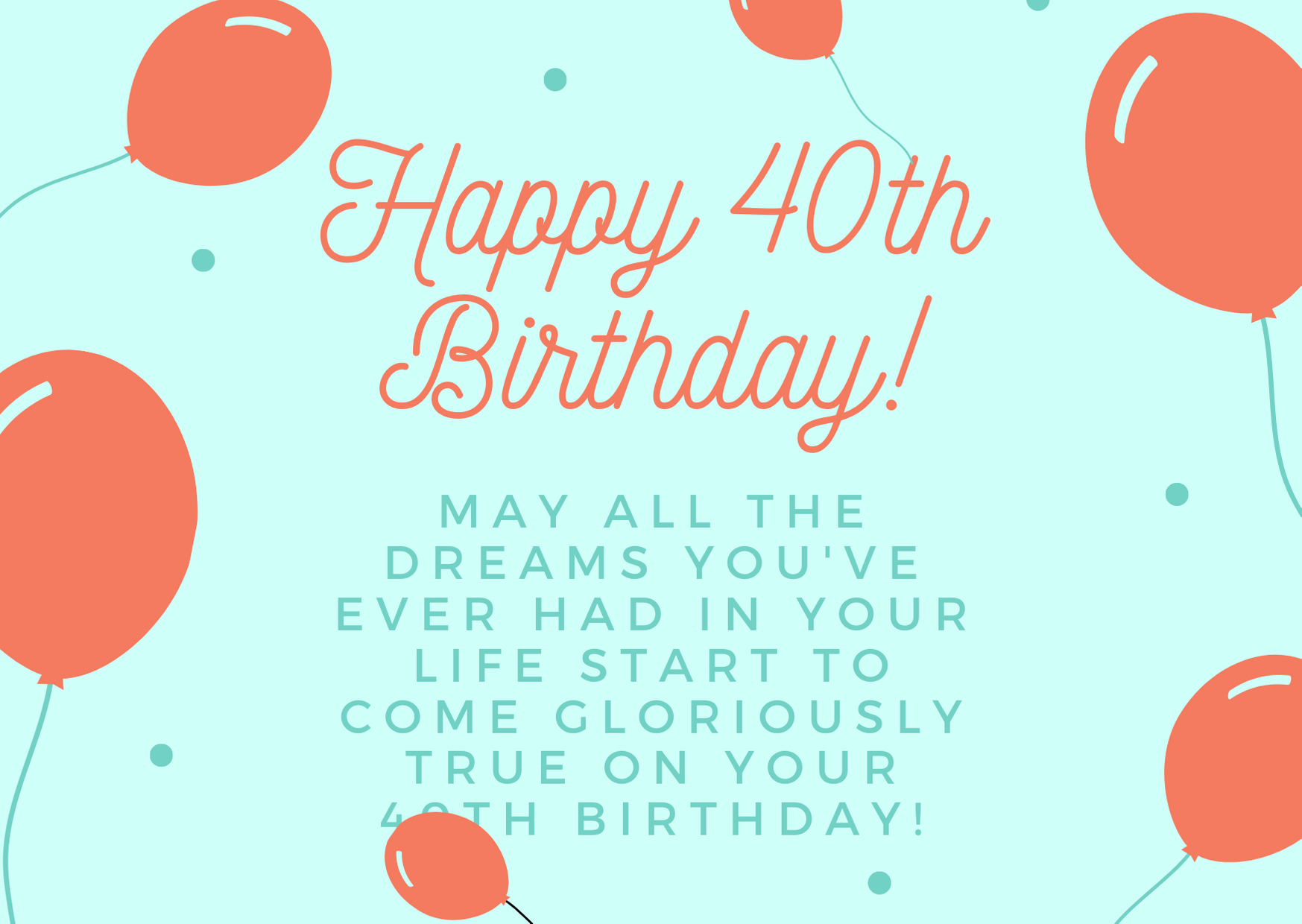 May all the dreams you've ever had in your life start to come gloriously true on your 40th birthday!